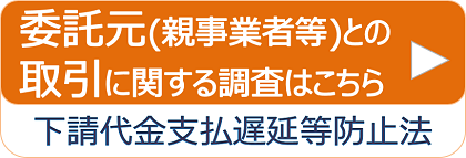 委託元(親事業者等)との取引に関する調査サイトはこちら。下請代金支払遅延等防止法